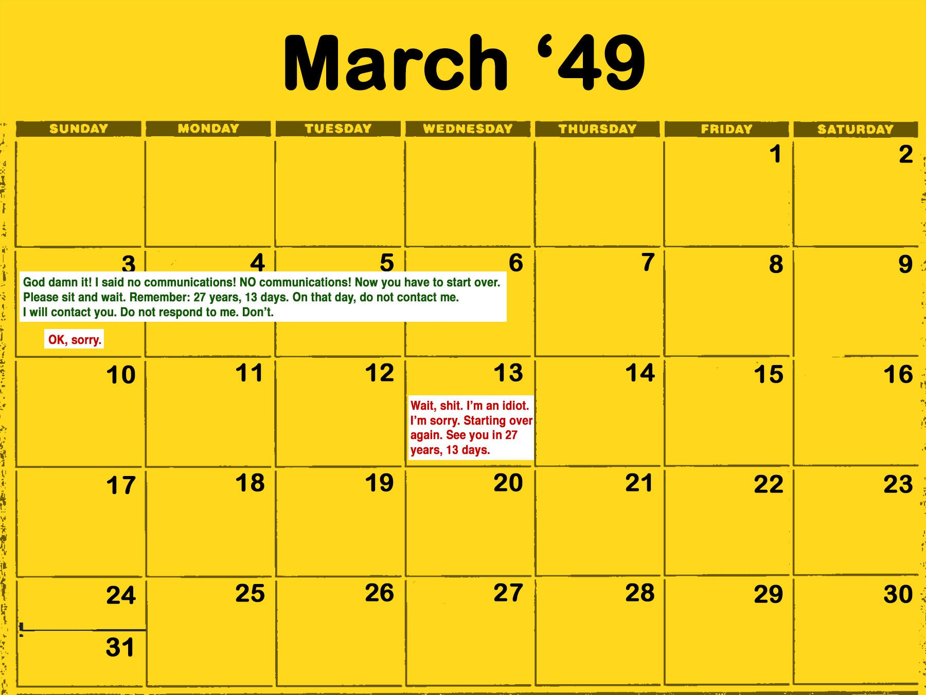 "The graphic contains a yellow calendar. At the top, the text reads ""March '49."" From March 3 to 6, in green text, it reads ""God damn it! I said no communications! NO communications! Now you have to start over. Please sit and wait. Remember: 27 years, 13 days. On that day, do not contact me. I will contact you. Do not respond to me. Don't."" And in red, the text reads, ""OK, sorry."" On the 13th, the red text reads, ""Wait, shit. I'm an idiot. I'm sorry. Starting over again. See you in 27 years, 13 days."""