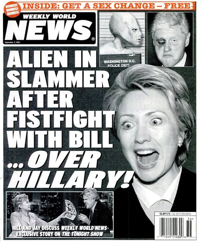 "A cover of famous fake-news outlet Weekly World News. The headline reads ""Alien In Slammer After Fistfight With Bill ... Over Hillary!"" Photo of Hillary Clinton looking surprised, and two small insets, one of Bill Clinton with a clearly fake black eye and"